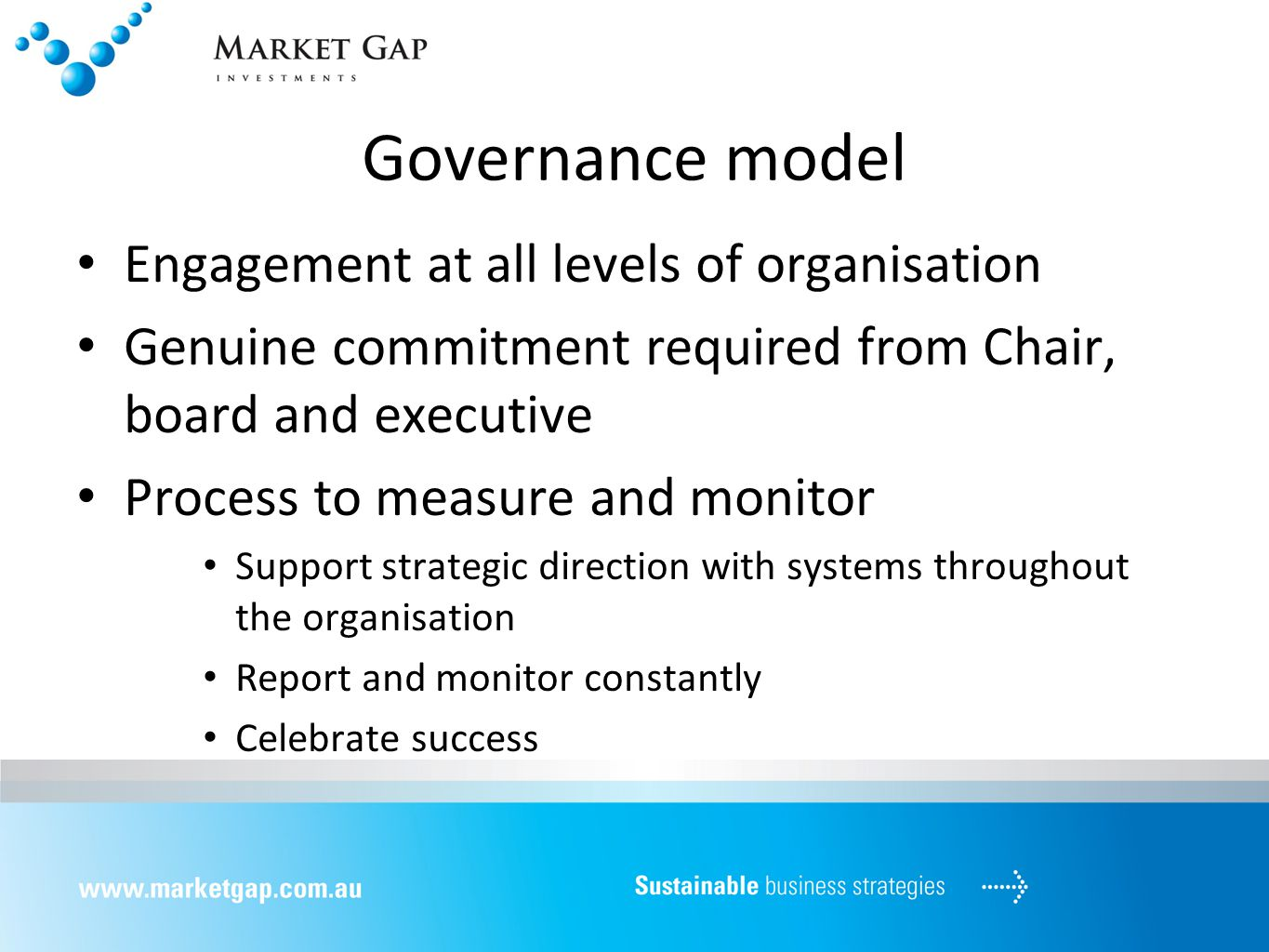 Governance model Engagement at all levels of organisation Genuine commitment required from Chair, board and executive Process to measure and monitor Support strategic direction with systems throughout the organisation Report and monitor constantly Celebrate success