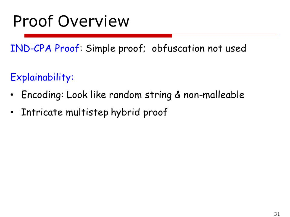 31 Proof Overview IND-CPA Proof: Simple proof; obfuscation not used Explainability: Encoding: Look like random string & non-malleable Intricate multis