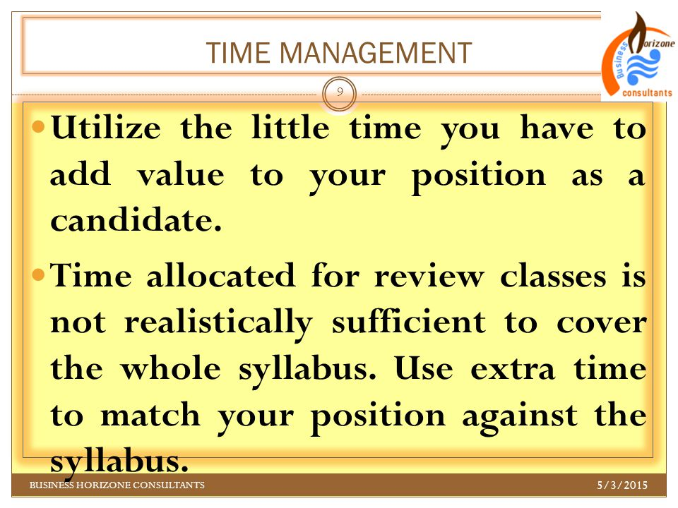 TIME MANAGEMENT Utilize the little time you have to add value to your position as a candidate. Time allocated for review classes is not realistically