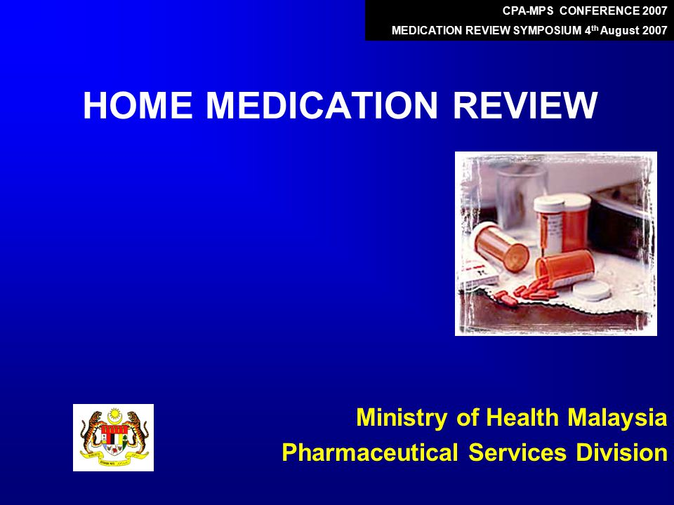 HOME MEDICATION REVIEW Ministry of Health Malaysia Pharmaceutical Services Division CPA-MPS CONFERENCE 2007 MEDICATION REVIEW SYMPOSIUM 4 th August 2007
