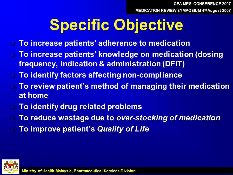 Specific Objective  To increase patients' adherence to medication  To increase patients' knowledge on medication (dosing frequency, indication & administration (DFIT)  To identify factors affecting non-compliance  To review patient's method of managing their medication at home  To identify drug related problems  To reduce wastage due to over-stocking of medication  To improve patient's Quality of Life CPA-MPS CONFERENCE 2007 MEDICATION REVIEW SYMPOSIUM 4 th August 2007 Ministry of Health Malaysia, Pharmaceutical Services Division