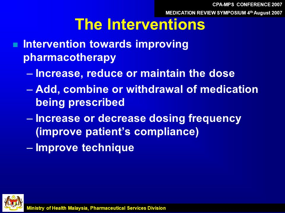 The Interventions n Intervention towards improving pharmacotherapy –Increase, reduce or maintain the dose –Add, combine or withdrawal of medication being prescribed –Increase or decrease dosing frequency (improve patient's compliance) –Improve technique CPA-MPS CONFERENCE 2007 MEDICATION REVIEW SYMPOSIUM 4 th August 2007 Ministry of Health Malaysia, Pharmaceutical Services Division