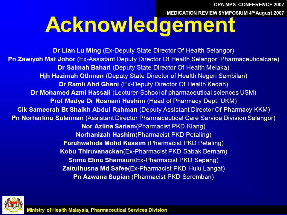 Acknowledgement Dr Lian Lu Ming (Ex-Deputy State Director Of Health Selangor) Pn Zawiyah Mat Johor (Ex-Assistant Deputy Director Of Health Selangor: Pharmaceuticalcare) Dr Salmah Bahari (Deputy State Director Of Health Melaka) Hjh Hazimah Othman (Deputy State Director of Health Negeri Sembilan) Dr Ramli Abd Ghani (Ex-Deputy Director Of Health Kedah) Dr Mohamed Azmi Hassali (Lecturer-School of pharmaceutical sciences USM) Prof Madya Dr Rosnani Hashim (Head of Pharmacy Dept, UKM) Cik Sameerah Bt Shaikh Abdul Rahman (Deputy Assistant Director Of Pharmacy KKM) Pn Norharlina Sulaiman (Assistant Director Pharmaceutical Care Service Division Selangor) Nor Azlina Sariam(Pharmacist PKD Klang) Norhanizah Hashim(Pharmacist PKD Petaling) Farahwahida Mohd Kassim (Pharmacist PKD Petaling) Kobu Thiruvanackan(Ex-Pharmacist PKD Sabak Bernam) Srima Elina Shamsuri(Ex-Pharmacist PKD Sepang) Zaitulhusna Md Safee(Ex-Pharmacist PKD Hulu Langat) Pn Azwana Supian (Pharmacist PKD Seremban) Ministry of Health Malaysia, Pharmaceutical Services Division CPA-MPS CONFERENCE 2007 MEDICATION REVIEW SYMPOSIUM 4 th August 2007