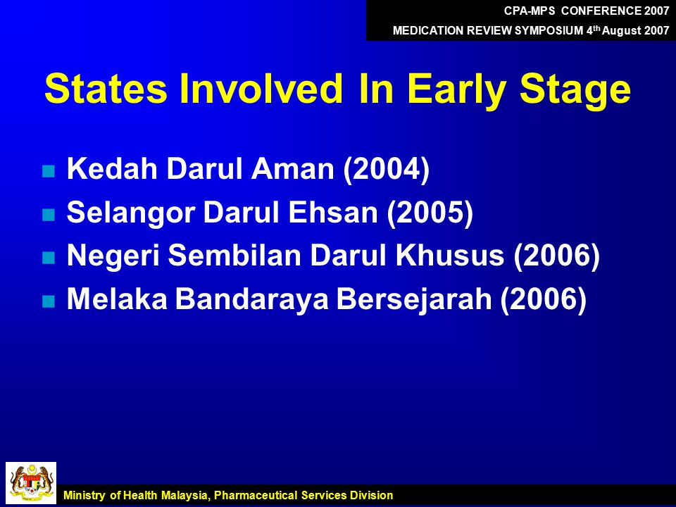 States Involved In Early Stage n Kedah Darul Aman (2004) n Selangor Darul Ehsan (2005) n Negeri Sembilan Darul Khusus (2006) n Melaka Bandaraya Bersejarah (2006) CPA-MPS CONFERENCE 2007 MEDICATION REVIEW SYMPOSIUM 4 th August 2007 Ministry of Health Malaysia, Pharmaceutical Services Division