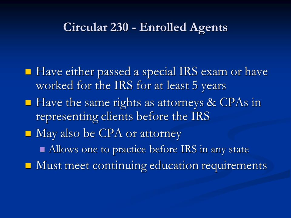 Circular 230 - Enrolled Agents Have either passed a special IRS exam or have worked for the IRS for at least 5 years Have either passed a special IRS exam or have worked for the IRS for at least 5 years Have the same rights as attorneys & CPAs in representing clients before the IRS Have the same rights as attorneys & CPAs in representing clients before the IRS May also be CPA or attorney May also be CPA or attorney Allows one to practice before IRS in any state Allows one to practice before IRS in any state Must meet continuing education requirements Must meet continuing education requirements