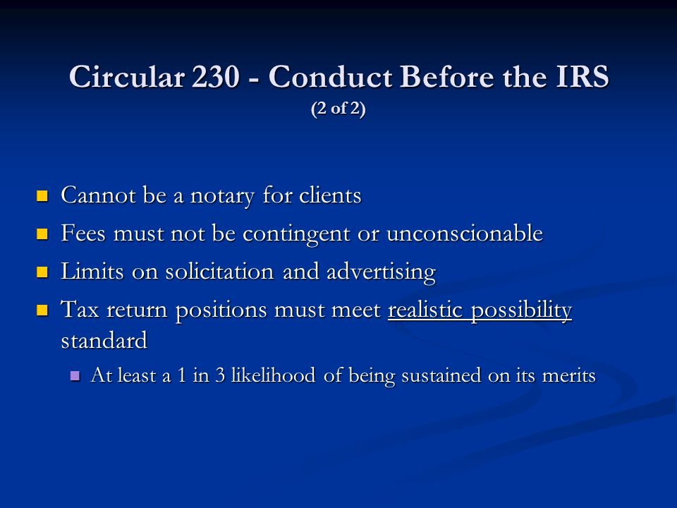Circular 230 - Conduct Before the IRS (2 of 2) Cannot be a notary for clients Cannot be a notary for clients Fees must not be contingent or unconscionable Fees must not be contingent or unconscionable Limits on solicitation and advertising Limits on solicitation and advertising Tax return positions must meet realistic possibility standard Tax return positions must meet realistic possibility standard At least a 1 in 3 likelihood of being sustained on its merits At least a 1 in 3 likelihood of being sustained on its merits