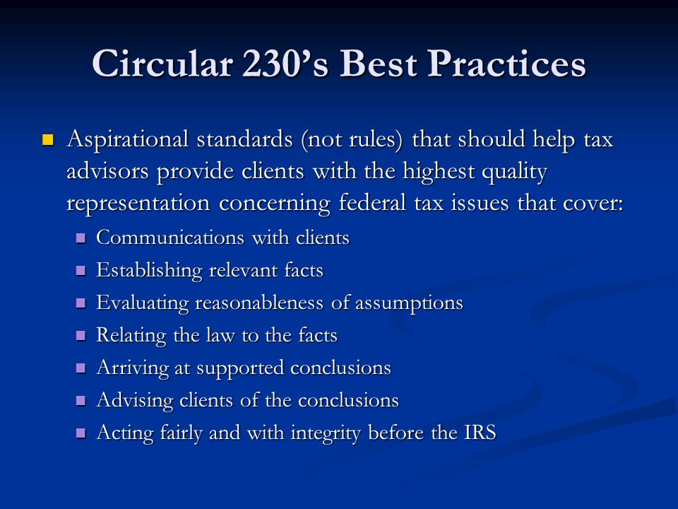 Circular 230's Best Practices Aspirational standards (not rules) that should help tax advisors provide clients with the highest quality representation concerning federal tax issues that cover: Aspirational standards (not rules) that should help tax advisors provide clients with the highest quality representation concerning federal tax issues that cover: Communications with clients Communications with clients Establishing relevant facts Establishing relevant facts Evaluating reasonableness of assumptions Evaluating reasonableness of assumptions Relating the law to the facts Relating the law to the facts Arriving at supported conclusions Arriving at supported conclusions Advising clients of the conclusions Advising clients of the conclusions Acting fairly and with integrity before the IRS Acting fairly and with integrity before the IRS