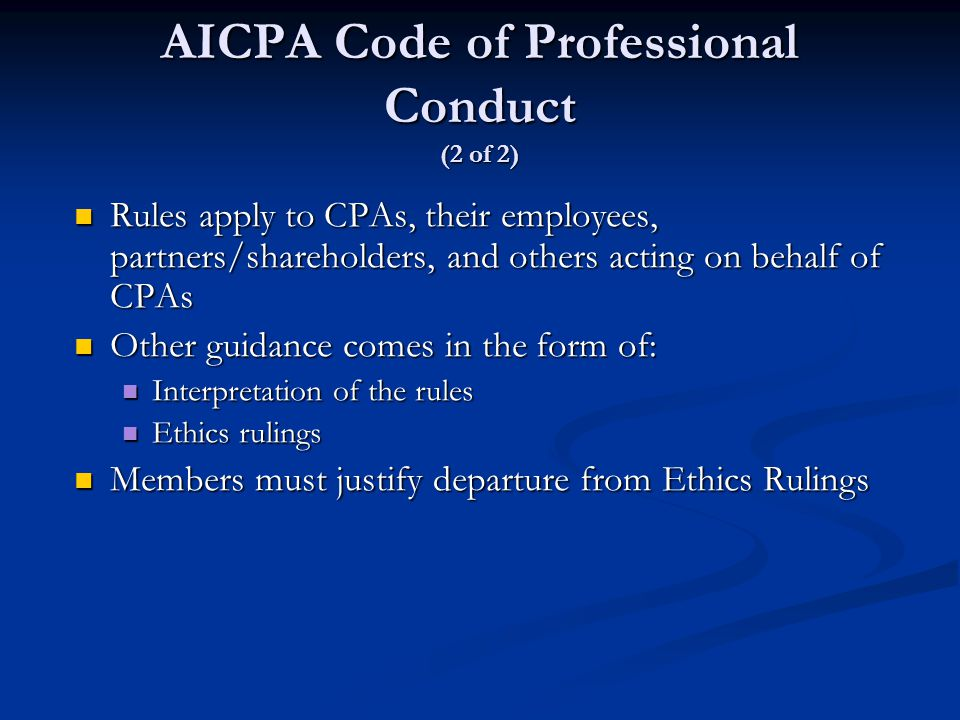 AICPA Code of Professional Conduct (2 of 2) Rules apply to CPAs, their employees, partners/shareholders, and others acting on behalf of CPAs Rules apply to CPAs, their employees, partners/shareholders, and others acting on behalf of CPAs Other guidance comes in the form of: Other guidance comes in the form of: Interpretation of the rules Interpretation of the rules Ethics rulings Ethics rulings Members must justify departure from Ethics Rulings Members must justify departure from Ethics Rulings
