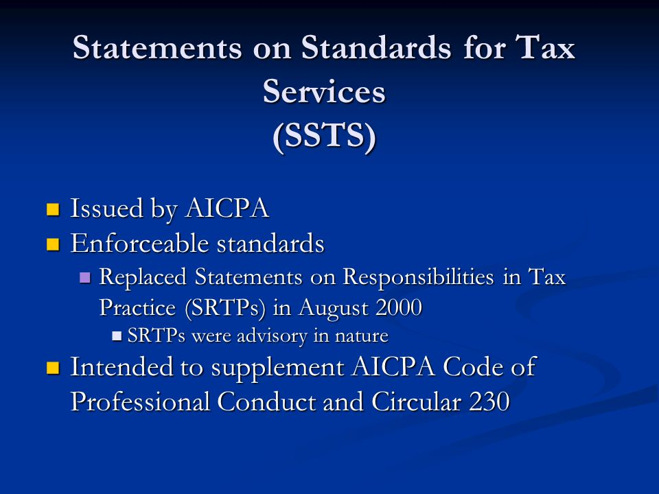 Statements on Standards for Tax Services (SSTS) Issued by AICPA Issued by AICPA Enforceable standards Enforceable standards Replaced Statements on Responsibilities in Tax Practice (SRTPs) in August 2000 Replaced Statements on Responsibilities in Tax Practice (SRTPs) in August 2000 SRTPs were advisory in nature SRTPs were advisory in nature Intended to supplement AICPA Code of Professional Conduct and Circular 230 Intended to supplement AICPA Code of Professional Conduct and Circular 230