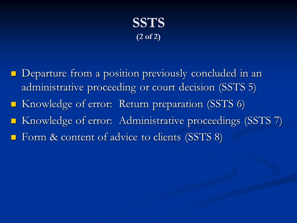 SSTS (2 of 2) Departure from a position previously concluded in an administrative proceeding or court decision (SSTS 5) Departure from a position previously concluded in an administrative proceeding or court decision (SSTS 5) Knowledge of error: Return preparation (SSTS 6) Knowledge of error: Return preparation (SSTS 6) Knowledge of error: Administrative proceedings (SSTS 7) Knowledge of error: Administrative proceedings (SSTS 7) Form & content of advice to clients (SSTS 8) Form & content of advice to clients (SSTS 8)