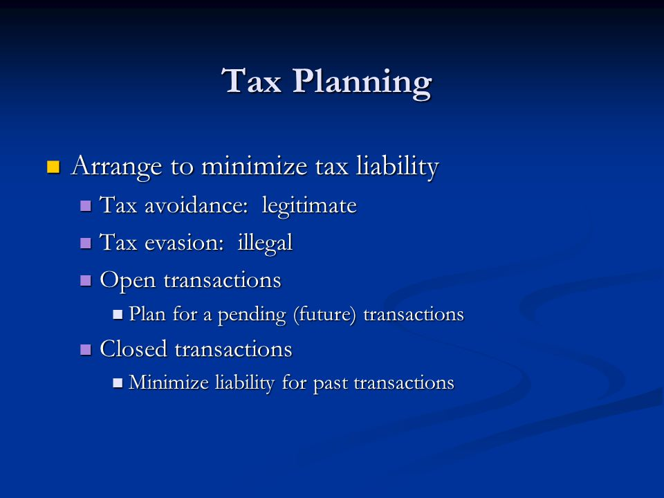 Tax Planning Arrange to minimize tax liability Arrange to minimize tax liability Tax avoidance: legitimate Tax avoidance: legitimate Tax evasion: illegal Tax evasion: illegal Open transactions Open transactions Plan for a pending (future) transactions Plan for a pending (future) transactions Closed transactions Closed transactions Minimize liability for past transactions Minimize liability for past transactions