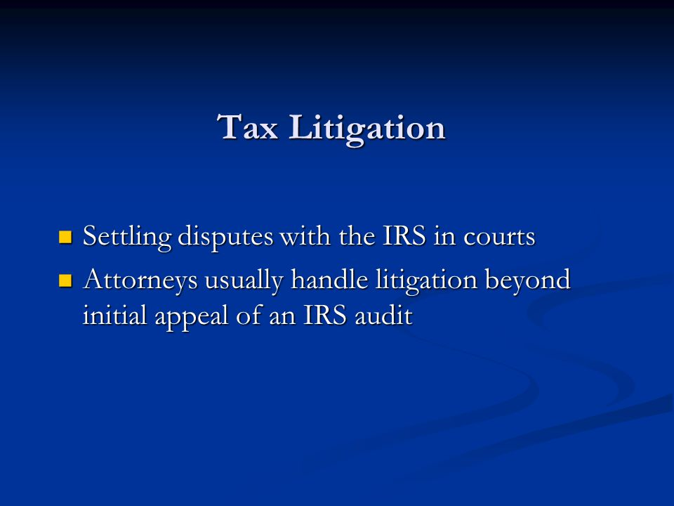 Tax Litigation Settling disputes with the IRS in courts Settling disputes with the IRS in courts Attorneys usually handle litigation beyond initial appeal of an IRS audit Attorneys usually handle litigation beyond initial appeal of an IRS audit