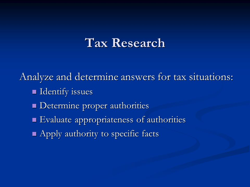Tax Research Analyze and determine answers for tax situations: Identify issues Identify issues Determine proper authorities Determine proper authorities Evaluate appropriateness of authorities Evaluate appropriateness of authorities Apply authority to specific facts Apply authority to specific facts