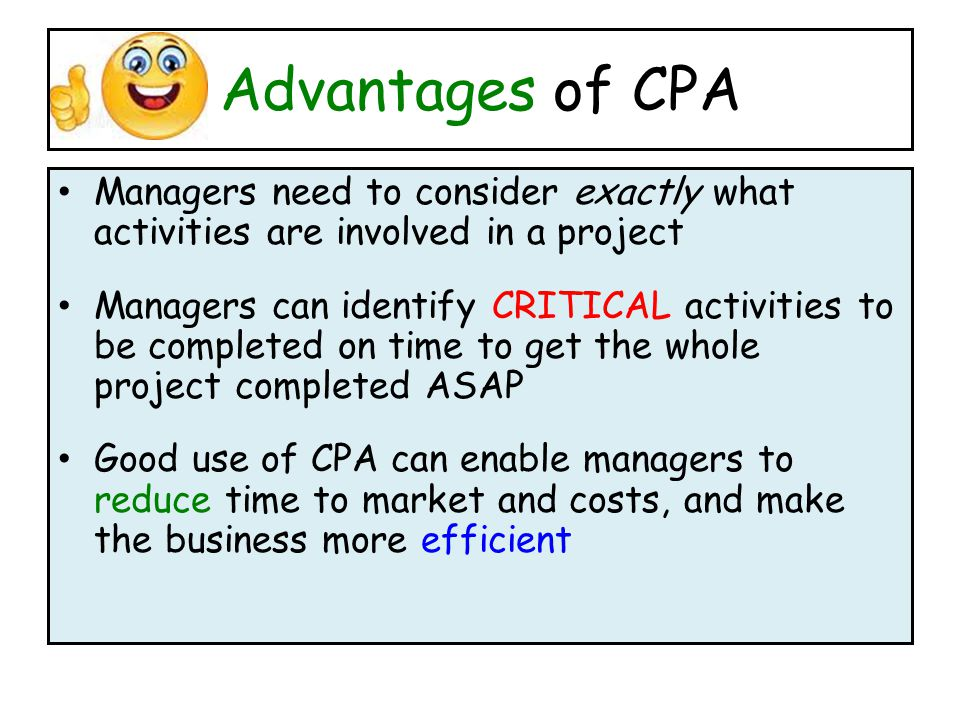 Advantages of CPA Managers need to consider exactly what activities are involved in a project Managers can identify CRITICAL activities to be completed on time to get the whole project completed ASAP Good use of CPA can enable managers to reduce time to market and costs, and make the business more efficient
