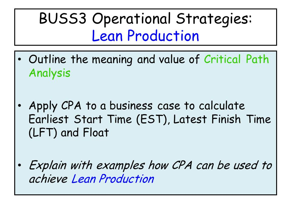 BUSS3 Operational Strategies: Lean Production Outline the meaning and value of Critical Path Analysis Apply CPA to a business case to calculate Earliest Start Time (EST), Latest Finish Time (LFT) and Float Explain with examples how CPA can be used to achieve Lean Production