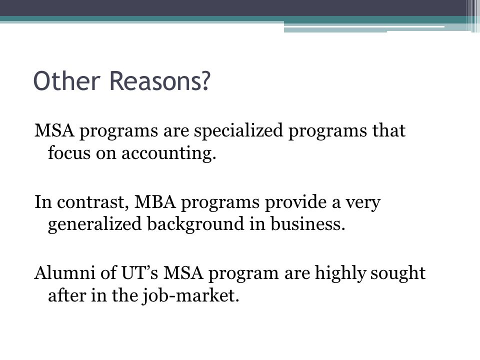Other Reasons? MSA programs are specialized programs that focus on accounting. In contrast, MBA programs provide a very generalized background in busi