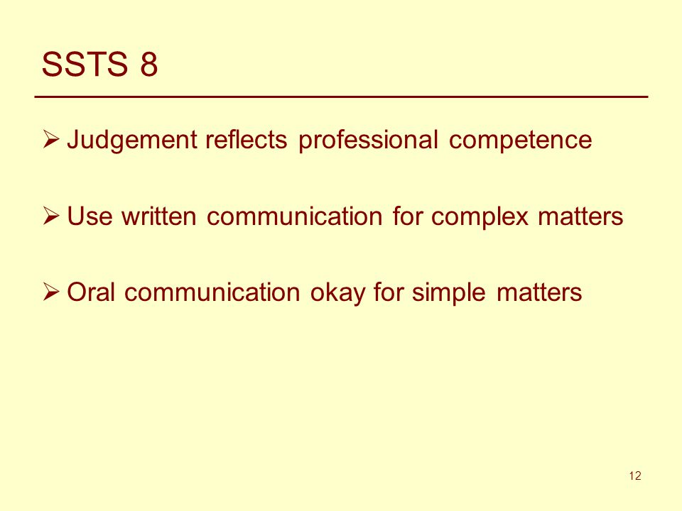 12 SSTS 8  Judgement reflects professional competence  Use written communication for complex matters  Oral communication okay for simple matters