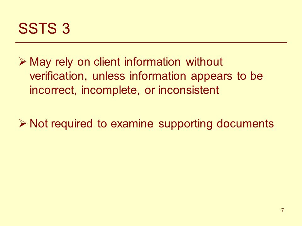 7 SSTS 3  May rely on client information without verification, unless information appears to be incorrect, incomplete, or inconsistent  Not required to examine supporting documents