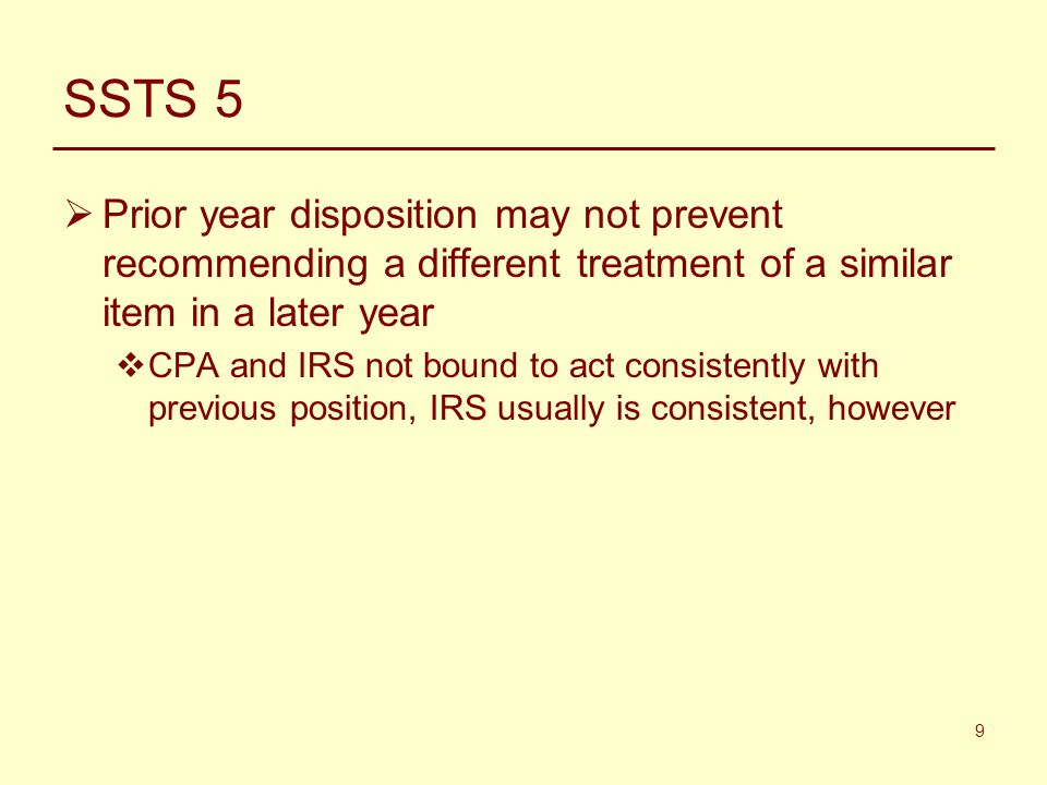 9 SSTS 5  Prior year disposition may not prevent recommending a different treatment of a similar item in a later year  CPA and IRS not bound to act consistently with previous position, IRS usually is consistent, however