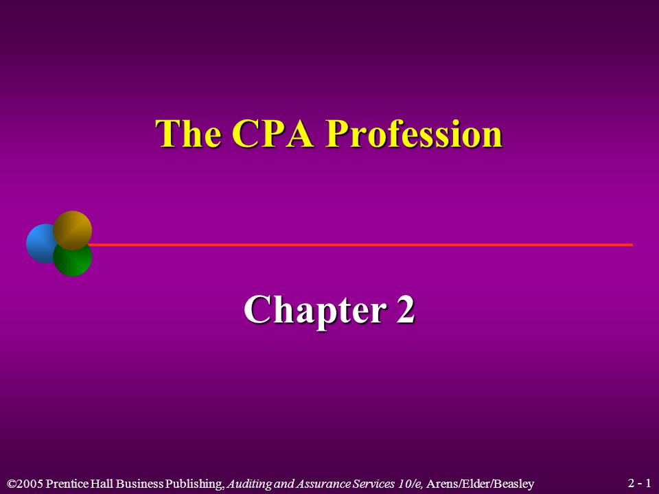 ©2005 Prentice Hall Business Publishing, Auditing and Assurance Services 10/e, Arens/Elder/Beasley 2 - 1 The CPA Profession Chapter 2