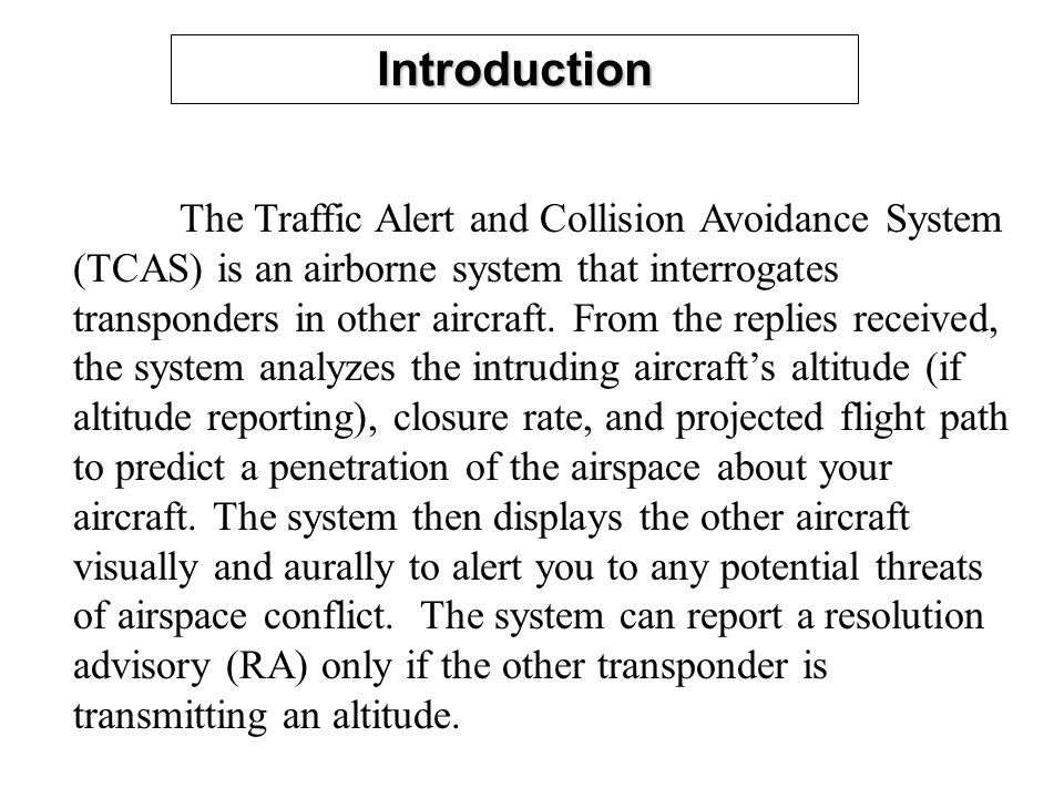Introduction The Traffic Alert and Collision Avoidance System (TCAS) is an airborne system that interrogates transponders in other aircraft. From the
