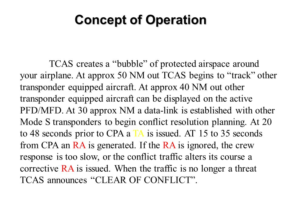 "Concept of Operation TCAS creates a ""bubble"" of protected airspace around your airplane. At approx 50 NM out TCAS begins to ""track"" other transponder"