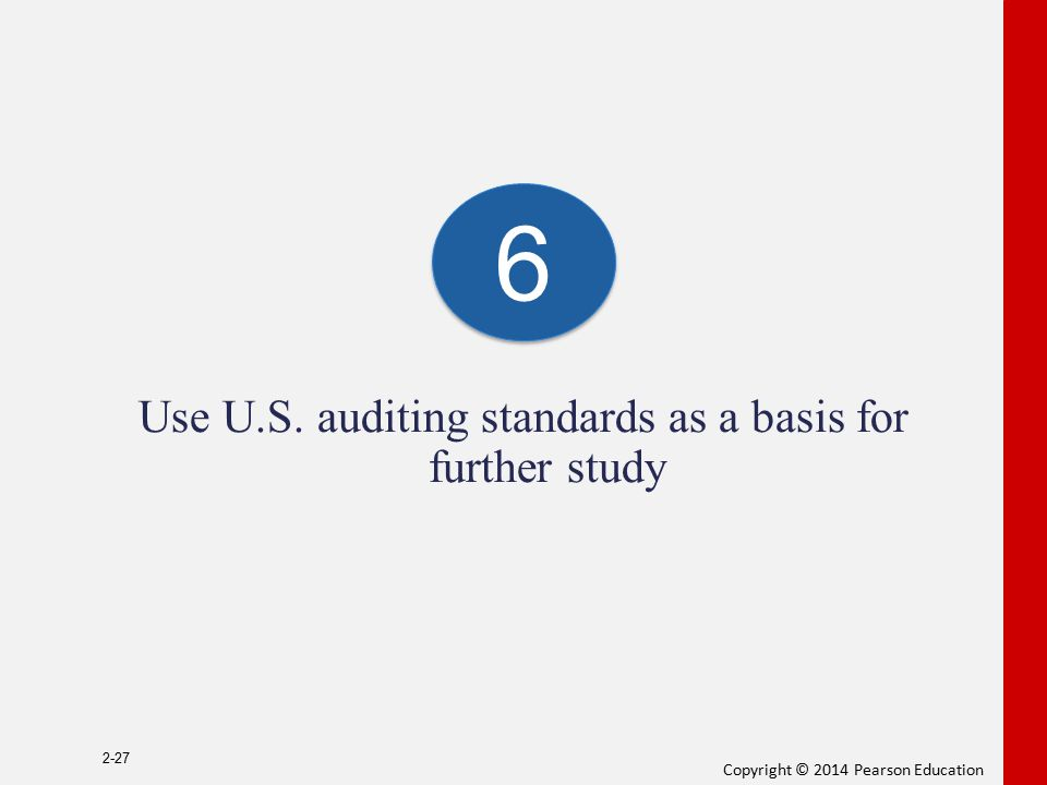 Copyright © 2014 Pearson Education Use U.S. auditing standards as a basis for further study 2-27 6 6