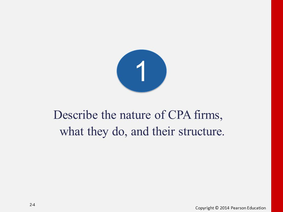 Copyright © 2014 Pearson Education Describe the nature of CPA firms, what they do, and their structure. 2-4 1 1