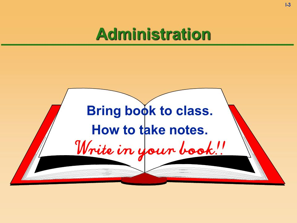 I-3Administration Bring book to class. How to take notes. Write in your book!!