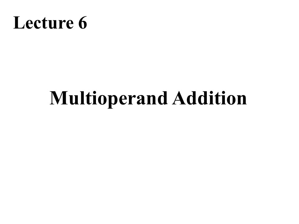 Required Reading Chapter 8, Multioperand Addition Note errata at: http://www.ece.ucsb.edu/~parhami/text_comp_arit_1ed.htm#errors Behrooz Parhami, Computer Arithmetic: Algorithms and Hardware Design