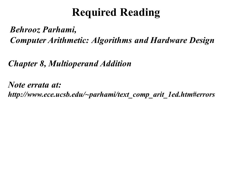 Required Reading Chapter 8, Multioperand Addition Note errata at: http://www.ece.ucsb.edu/~parhami/text_comp_arit_1ed.htm#errors Behrooz Parhami, Comp