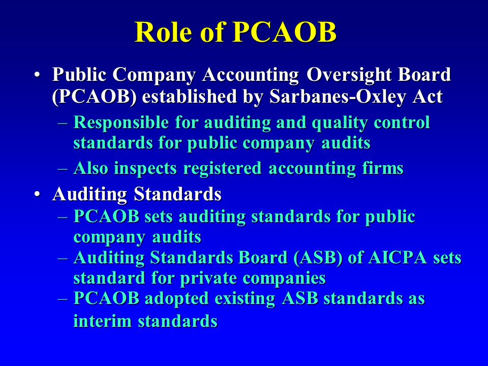 Role of PCAOB Public Company Accounting Oversight Board (PCAOB) established by Sarbanes-Oxley ActPublic Company Accounting Oversight Board (PCAOB) established by Sarbanes-Oxley Act –Responsible for auditing and quality control standards for public company audits –Also inspects registered accounting firms Auditing StandardsAuditing Standards –PCAOB sets auditing standards for public company audits –Auditing Standards Board (ASB) of AICPA sets standard for private companies –PCAOB adopted existing ASB standards as interim standards