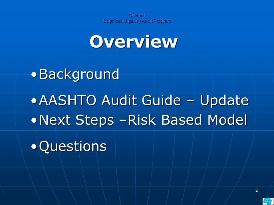 2 Caltrans Cognizant Agency Audit Program Overview BackgroundBackground AASHTO Audit Guide – UpdateAASHTO Audit Guide – Update Next Steps –Risk Based ModelNext Steps –Risk Based Model QuestionsQuestions