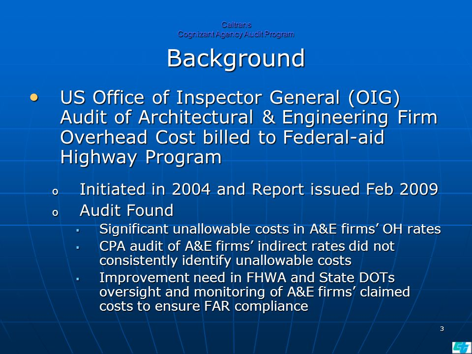 3 Caltrans Cognizant Agency Audit Program Background US Office of Inspector General (OIG) Audit of Architectural & Engineering Firm Overhead Cost billed to Federal-aid Highway Program US Office of Inspector General (OIG) Audit of Architectural & Engineering Firm Overhead Cost billed to Federal-aid Highway Program o Initiated in 2004 and Report issued Feb 2009 o Audit Found  Significant unallowable costs in A&E firms' OH rates  CPA audit of A&E firms' indirect rates did not consistently identify unallowable costs  Improvement need in FHWA and State DOTs oversight and monitoring of A&E firms' claimed costs to ensure FAR compliance