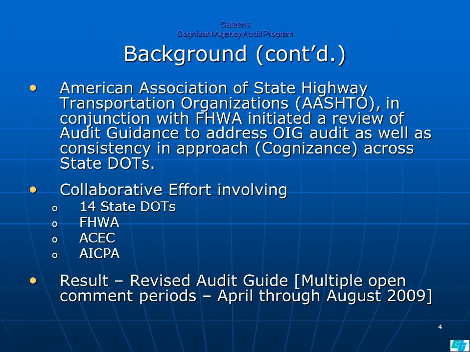 4 Caltrans Cognizant Agency Audit Program Background (cont'd.) American Association of State Highway Transportation Organizations (AASHTO), in conjunction with FHWA initiated a review of Audit Guidance to address OIG audit as well as consistency in approach (Cognizance) across State DOTs.