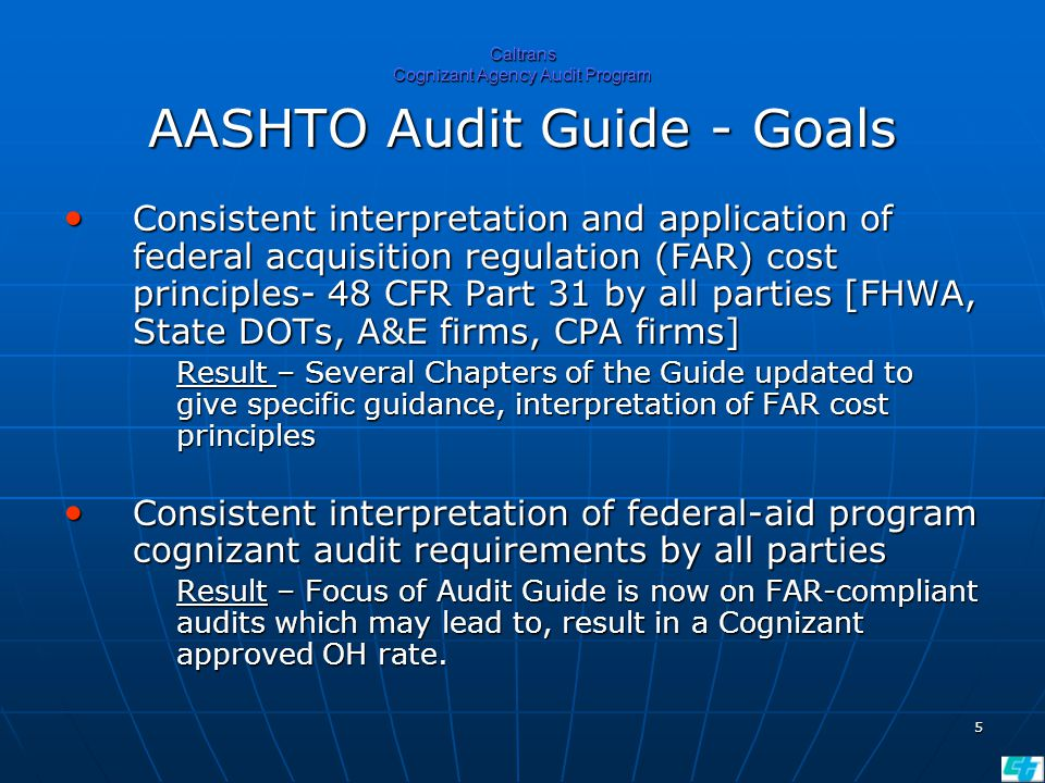 5 Caltrans Cognizant Agency Audit Program AASHTO Audit Guide - Goals Consistent interpretation and application of federal acquisition regulation (FAR) cost principles- 48 CFR Part 31 by all parties [FHWA, State DOTs, A&E firms, CPA firms] Consistent interpretation and application of federal acquisition regulation (FAR) cost principles- 48 CFR Part 31 by all parties [FHWA, State DOTs, A&E firms, CPA firms] Result – Several Chapters of the Guide updated to give specific guidance, interpretation of FAR cost principles Consistent interpretation of federal-aid program cognizant audit requirements by all parties Consistent interpretation of federal-aid program cognizant audit requirements by all parties Result – Focus of Audit Guide is now on FAR-compliant audits which may lead to, result in a Cognizant approved OH rate.
