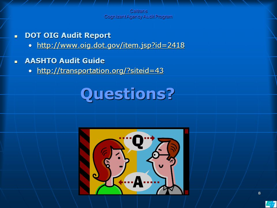 8 Caltrans Cognizant Agency Audit Program DOT OIG Audit Report DOT OIG Audit Report http://www.oig.dot.gov/item.jsp id=2418http://www.oig.dot.gov/item.jsp id=2418http://www.oig.dot.gov/item.jsp id=2418 AASHTO Audit Guide AASHTO Audit Guide http://transportation.org/ siteid=43http://transportation.org/ siteid=43http://transportation.org/ siteid=43 Questions.