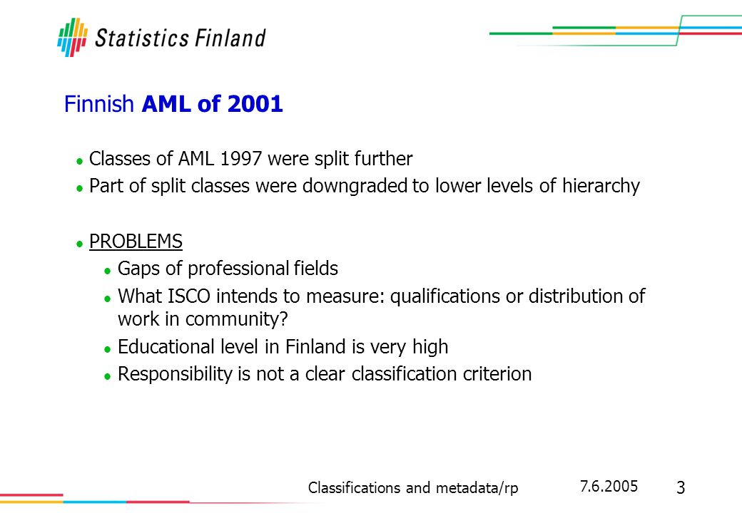 7.6.2005 3 Classifications and metadata/rp Finnish AML of 2001 Classes of AML 1997 were split further Part of split classes were downgraded to lower l