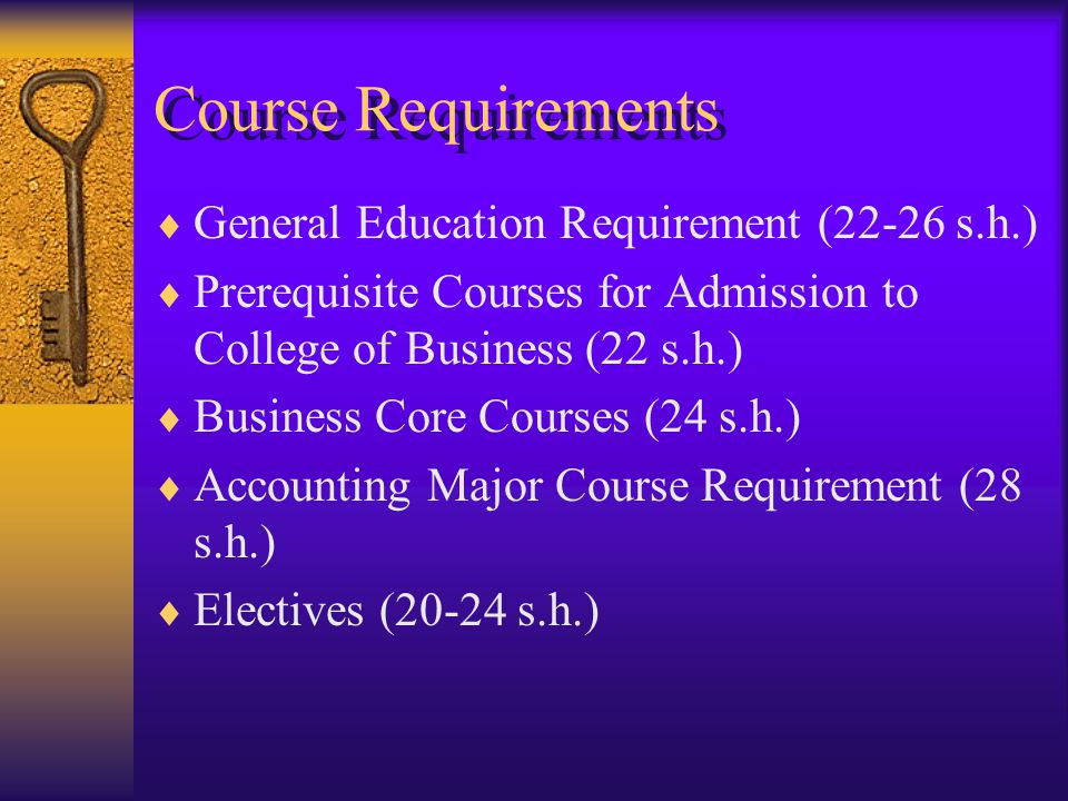 Course Requirements  General Education Requirement (22-26 s.h.)  Prerequisite Courses for Admission to College of Business (22 s.h.)  Business Core Courses (24 s.h.)  Accounting Major Course Requirement (28 s.h.)  Electives (20-24 s.h.)