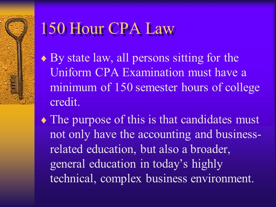 150 Hour CPA Law  By state law, all persons sitting for the Uniform CPA Examination must have a minimum of 150 semester hours of college credit.