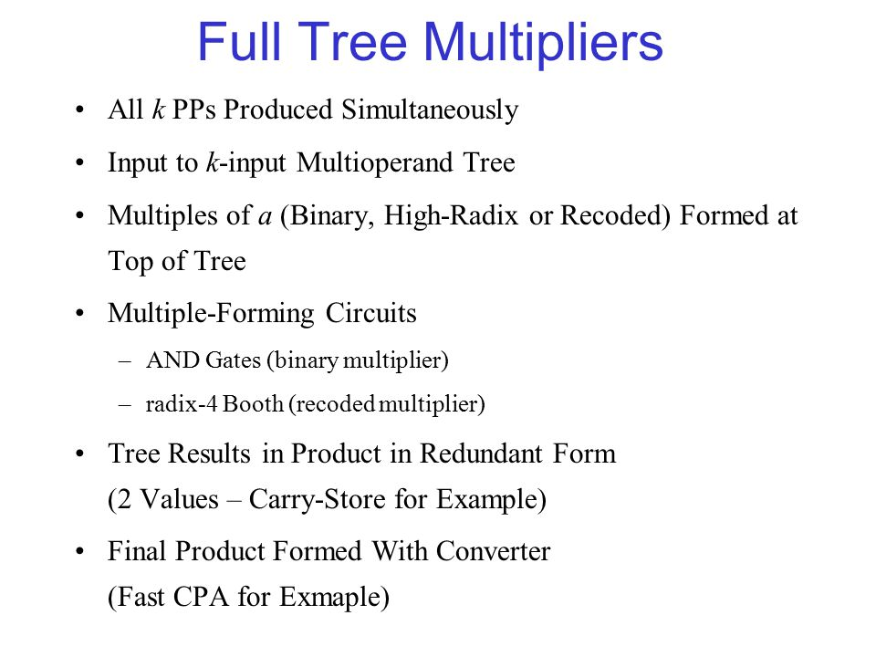 Full Tree Multipliers All k PPs Produced Simultaneously Input to k-input Multioperand Tree Multiples of a (Binary, High-Radix or Recoded) Formed at Top of Tree Multiple-Forming Circuits –AND Gates (binary multiplier) –radix-4 Booth (recoded multiplier) Tree Results in Product in Redundant Form (2 Values – Carry-Store for Example) Final Product Formed With Converter (Fast CPA for Exmaple)