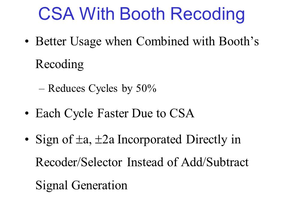 CSA With Booth Recoding Better Usage when Combined with Booth's Recoding –Reduces Cycles by 50% Each Cycle Faster Due to CSA Sign of  a,  2a Incorporated Directly in Recoder/Selector Instead of Add/Subtract Signal Generation