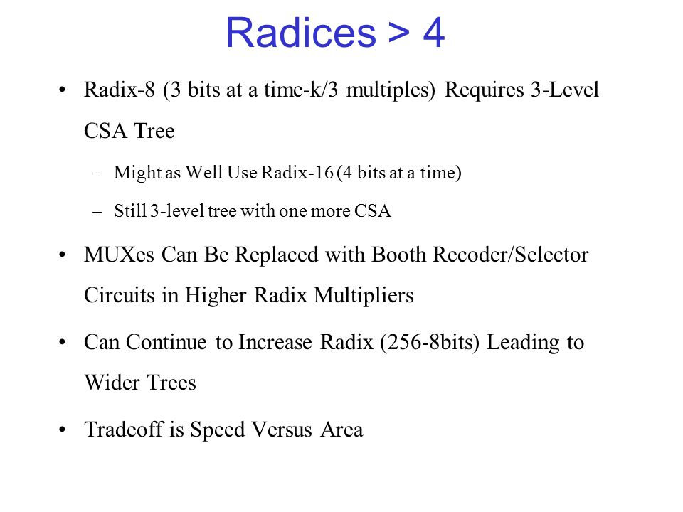 Radices > 4 Radix-8 (3 bits at a time-k/3 multiples) Requires 3-Level CSA Tree –Might as Well Use Radix-16 (4 bits at a time) –Still 3-level tree with one more CSA MUXes Can Be Replaced with Booth Recoder/Selector Circuits in Higher Radix Multipliers Can Continue to Increase Radix (256-8bits) Leading to Wider Trees Tradeoff is Speed Versus Area