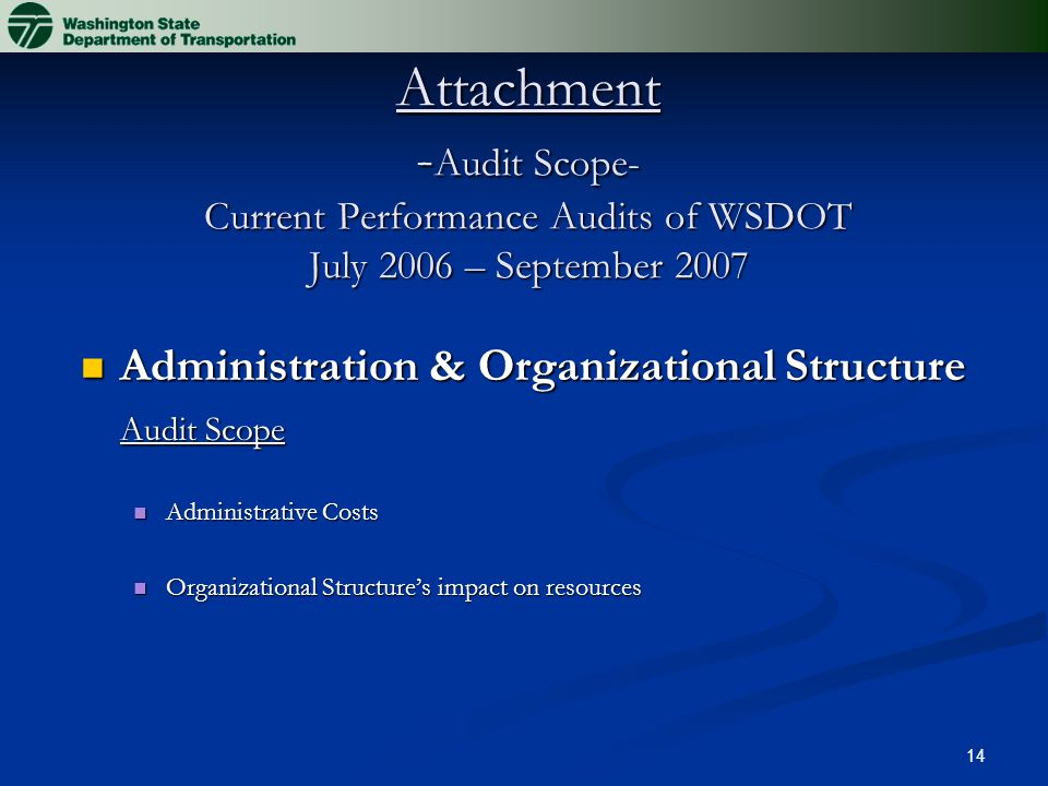 14 Attachment - Audit Scope- Current Performance Audits of WSDOT July 2006 – September 2007 Administration & Organizational Structure Administration & Organizational Structure Audit Scope Administrative Costs Administrative Costs Organizational Structure's impact on resources Organizational Structure's impact on resources