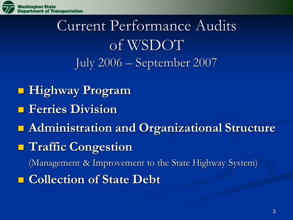 3 Current Performance Audits of WSDOT July 2006 – September 2007 Highway Program Highway Program Ferries Division Ferries Division Administration and Organizational Structure Administration and Organizational Structure Traffic Congestion Traffic Congestion (Management & Improvement to the State Highway System) Collection of State Debt Collection of State Debt