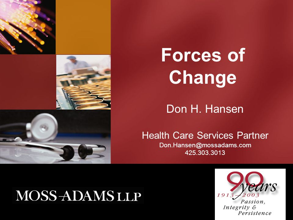 Forces of Change Don H. Hansen Health Care Services Partner Don.Hansen@mossadams.com 425.303.3013