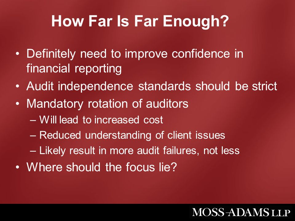 How Far Is Far Enough? Definitely need to improve confidence in financial reporting Audit independence standards should be strict Mandatory rotation o