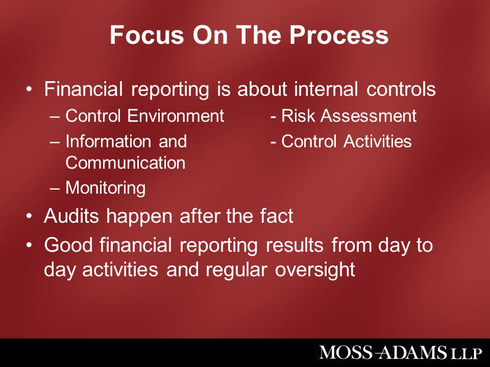 Focus On The Process Financial reporting is about internal controls –Control Environment- Risk Assessment –Information and - Control Activities Communication –Monitoring Audits happen after the fact Good financial reporting results from day to day activities and regular oversight