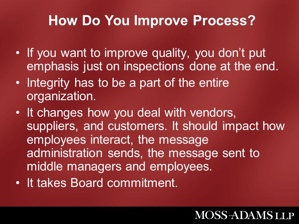 How Do You Improve Process? If you want to improve quality, you don't put emphasis just on inspections done at the end. Integrity has to be a part of