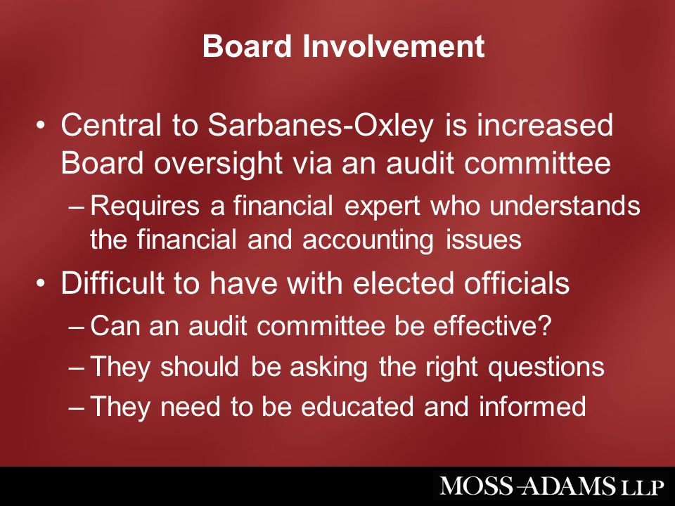 Board Involvement Central to Sarbanes-Oxley is increased Board oversight via an audit committee –Requires a financial expert who understands the finan